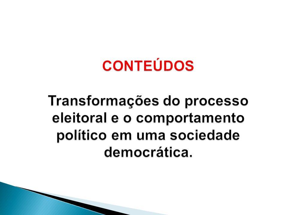 CONTEÚDOS Transformações do processo eleitoral e o comportamento político em uma sociedade democrática.