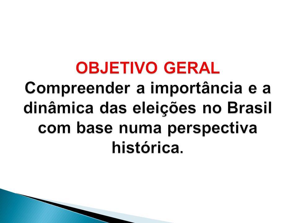 OBJETIVO GERAL Compreender a importância e a dinâmica das eleições no Brasil com base numa perspectiva histórica.