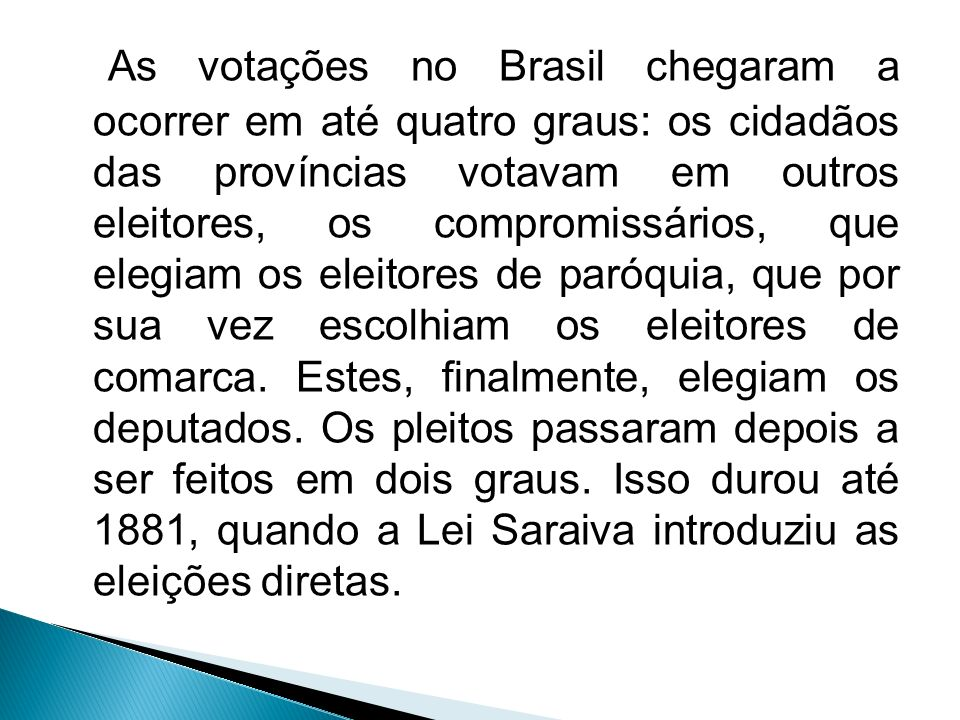 As votações no Brasil chegaram a ocorrer em até quatro graus: os cidadãos das províncias votavam em outros eleitores, os compromissários, que elegiam os eleitores de paróquia, que por sua vez escolhiam os eleitores de comarca.