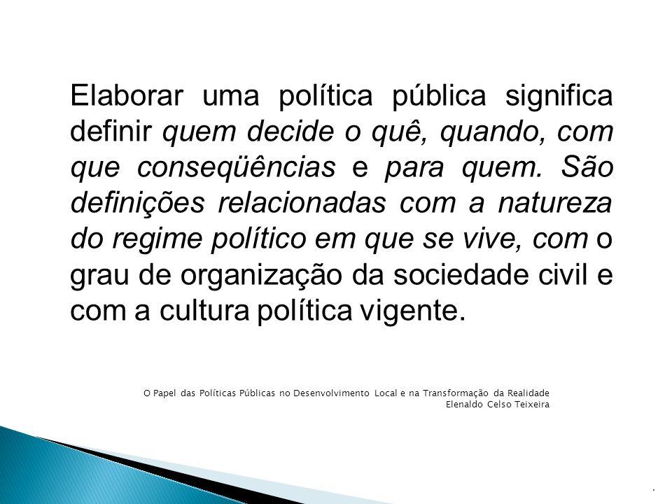 Elaborar uma política pública significa definir quem decide o quê, quando, com que conseqüências e para quem. São definições relacionadas com a natureza do regime político em que se vive, com o grau de organização da sociedade civil e com a cultura política vigente.