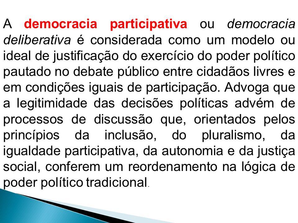 A democracia participativa ou democracia deliberativa é considerada como um modelo ou ideal de justificação do exercício do poder político pautado no debate público entre cidadãos livres e em condições iguais de participação.