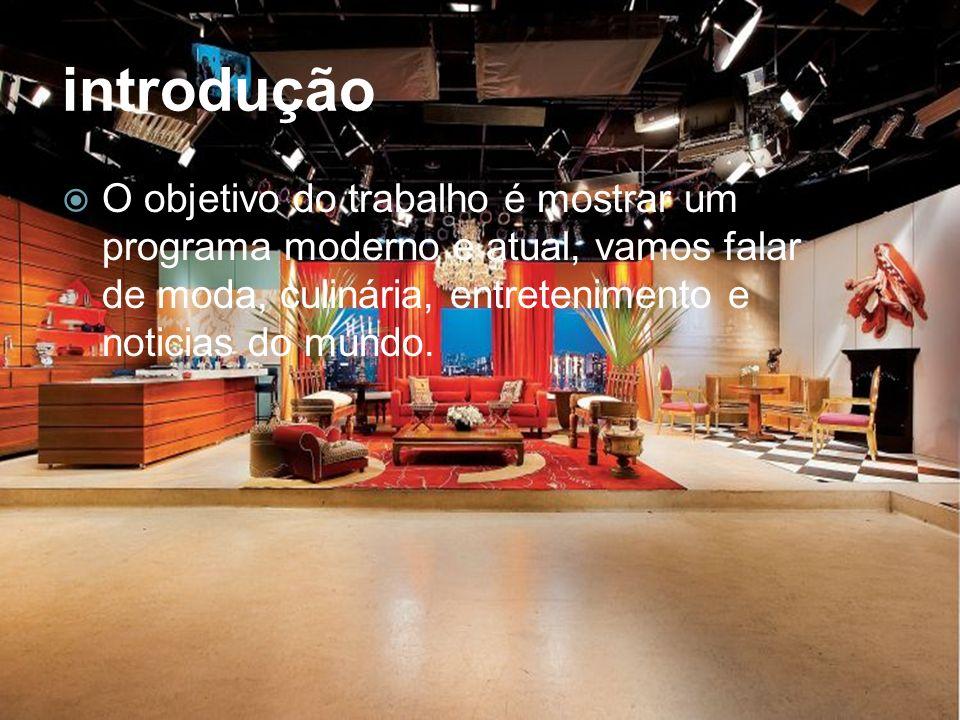 introdução O objetivo do trabalho é mostrar um programa moderno e atual, vamos falar de moda, culinária, entretenimento e noticias do mundo.
