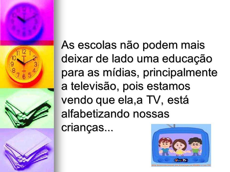 As escolas não podem mais deixar de lado uma educação para as mídias, principalmente a televisão, pois estamos vendo que ela,a TV, está alfabetizando nossas crianças...