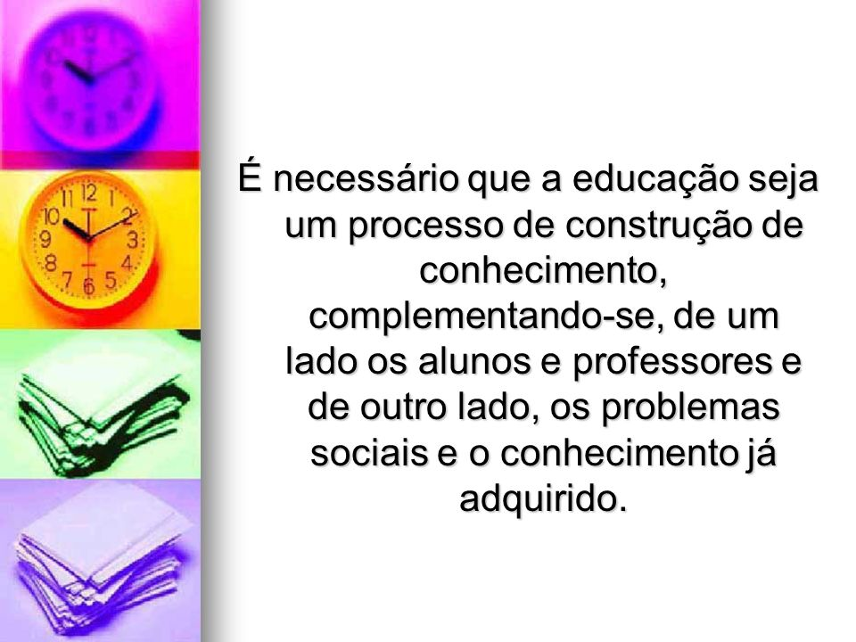É necessário que a educação seja um processo de construção de conhecimento, complementando-se, de um lado os alunos e professores e de outro lado, os problemas sociais e o conhecimento já adquirido.