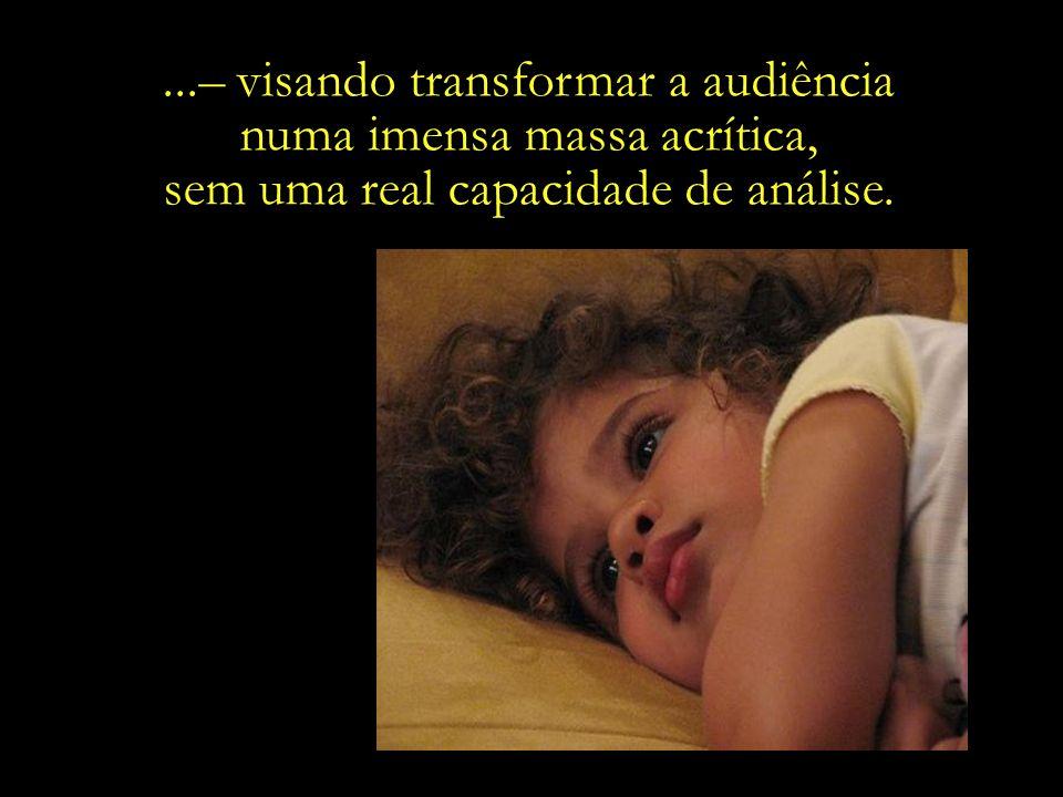 ...– visando transformar a audiência numa imensa massa acrítica,