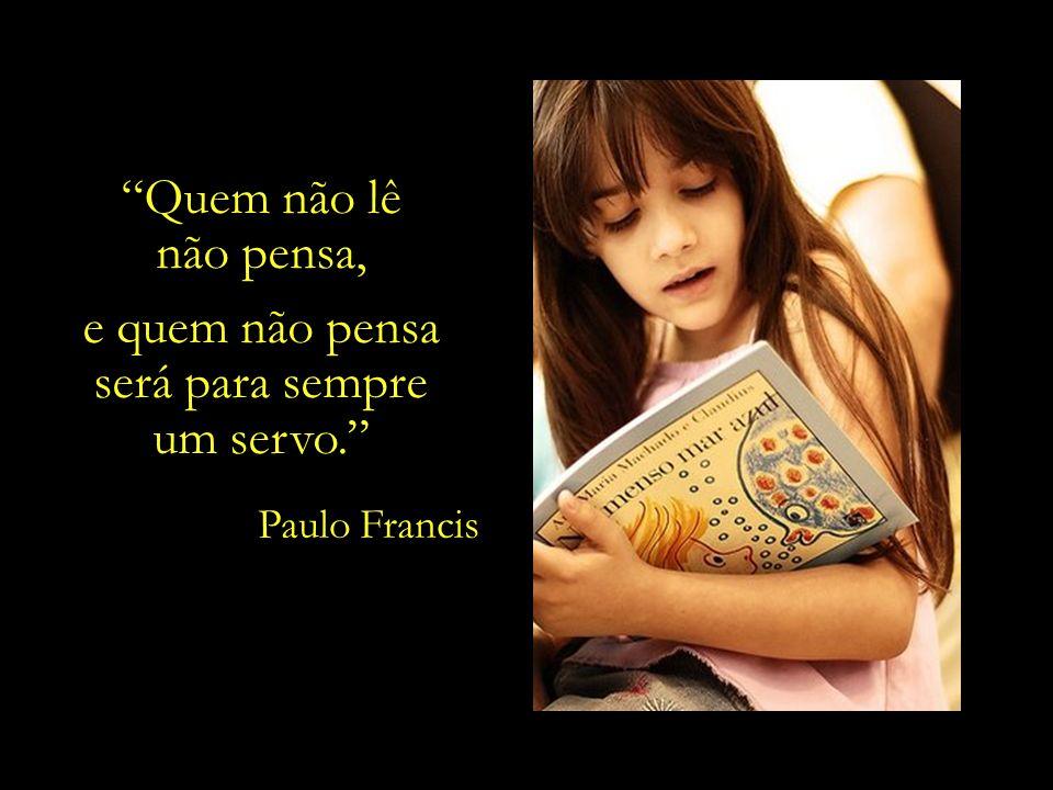 Quem não lê não pensa, e quem não pensa será para sempre um servo.