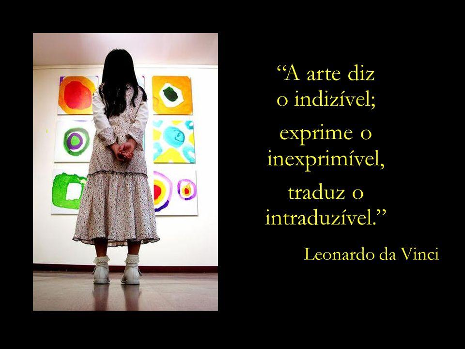 A arte diz o indizível; exprime o inexprimível, traduz o