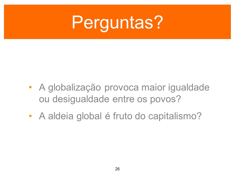 Perguntas A globalização provoca maior igualdade ou desigualdade entre os povos A aldeia global é fruto do capitalismo