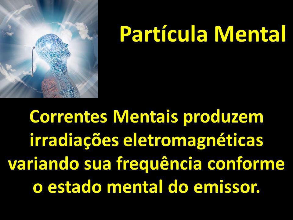 Partícula Mental Correntes Mentais produzem irradiações eletromagnéticas variando sua frequência conforme o estado mental do emissor.