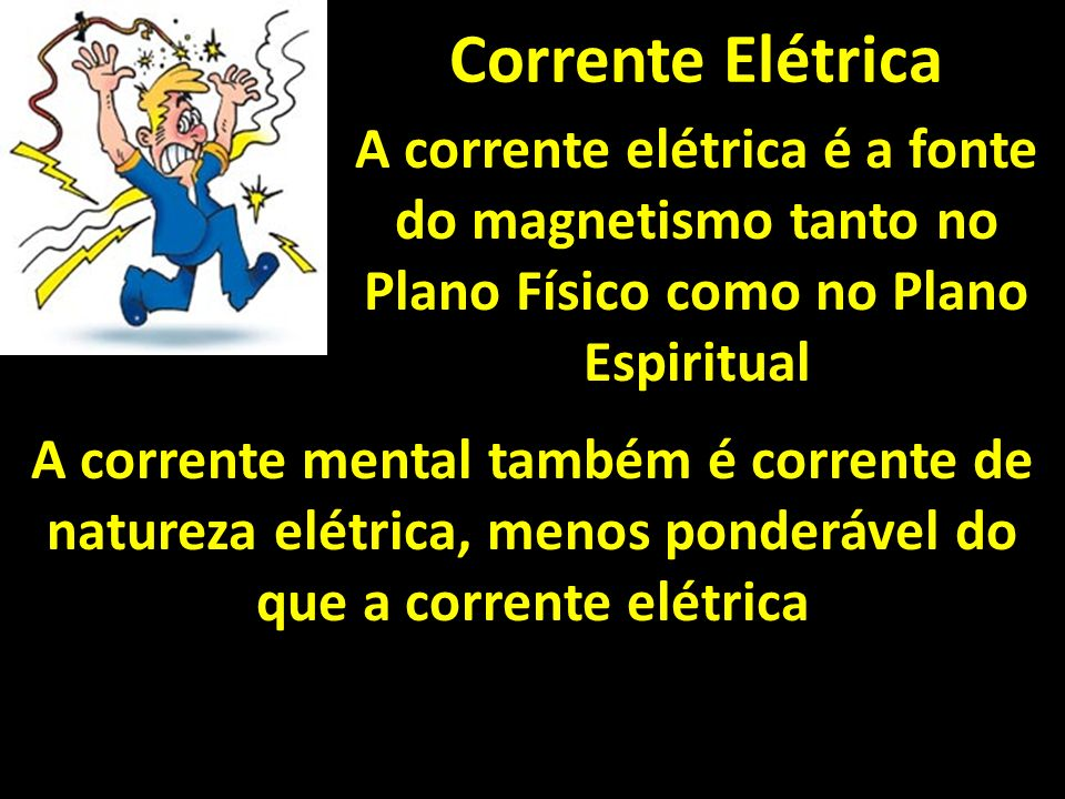 Corrente Elétrica A corrente elétrica é a fonte do magnetismo tanto no Plano Físico como no Plano Espiritual.