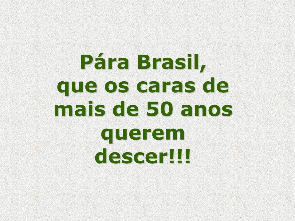 Pára Brasil, que os caras de mais de 50 anos querem descer!!!