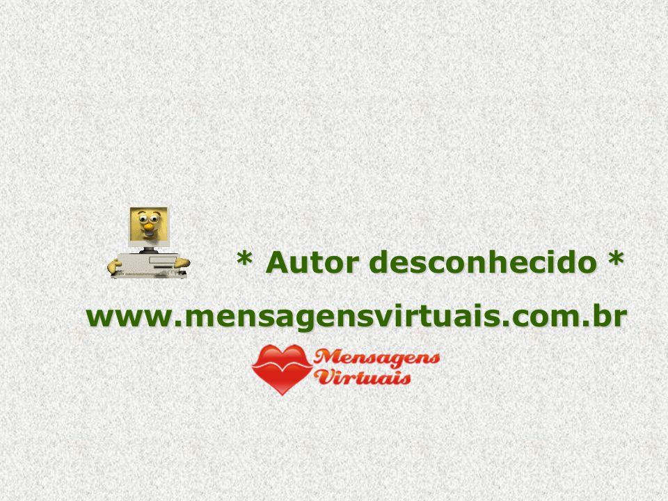 * Autor desconhecido * www.mensagensvirtuais.com.br