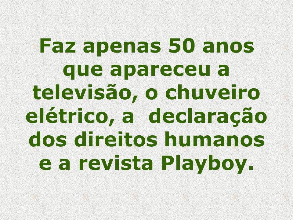 Faz apenas 50 anos que apareceu a televisão, o chuveiro elétrico, a declaração dos direitos humanos e a revista Playboy.