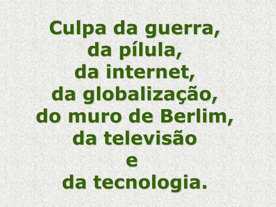 Culpa da guerra, da pílula, da internet, da globalização, do muro de Berlim, da televisão e da tecnologia.