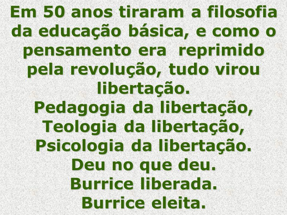 Em 50 anos tiraram a filosofia da educação básica, e como o pensamento era reprimido pela revolução, tudo virou libertação.