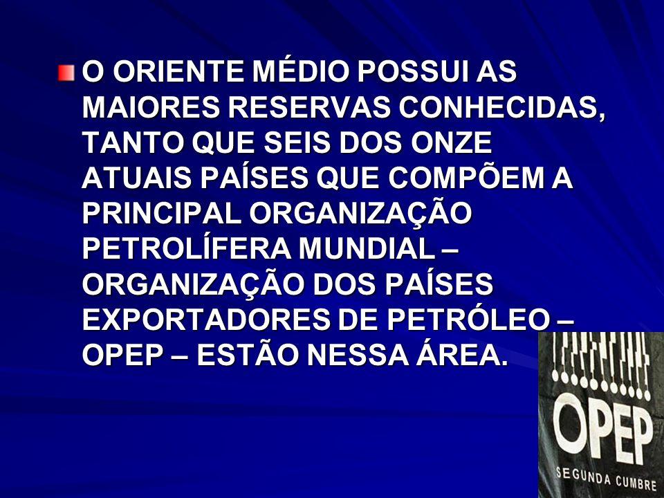 O ORIENTE MÉDIO POSSUI AS MAIORES RESERVAS CONHECIDAS, TANTO QUE SEIS DOS ONZE ATUAIS PAÍSES QUE COMPÕEM A PRINCIPAL ORGANIZAÇÃO PETROLÍFERA MUNDIAL – ORGANIZAÇÃO DOS PAÍSES EXPORTADORES DE PETRÓLEO – OPEP – ESTÃO NESSA ÁREA.
