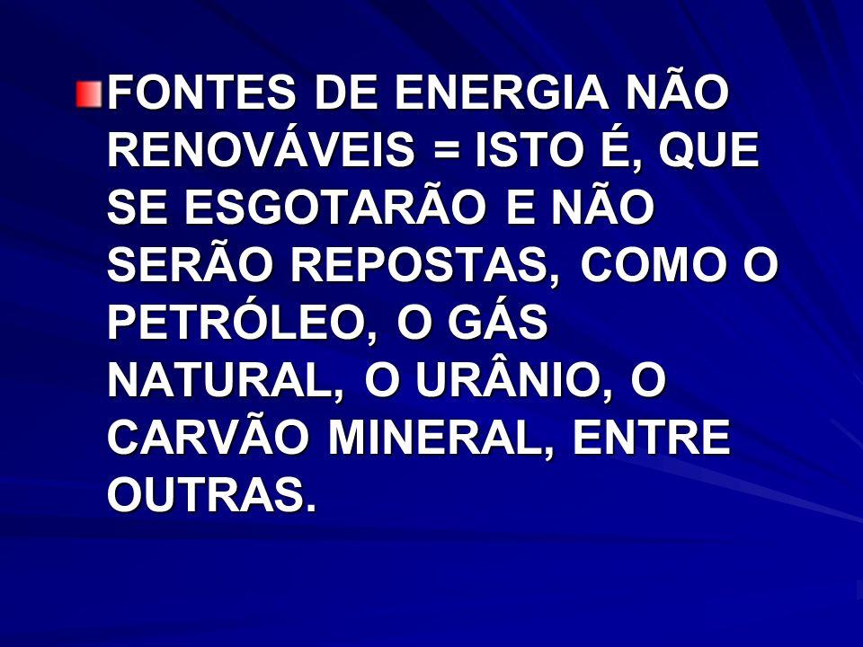 FONTES DE ENERGIA NÃO RENOVÁVEIS = ISTO É, QUE SE ESGOTARÃO E NÃO SERÃO REPOSTAS, COMO O PETRÓLEO, O GÁS NATURAL, O URÂNIO, O CARVÃO MINERAL, ENTRE OUTRAS.