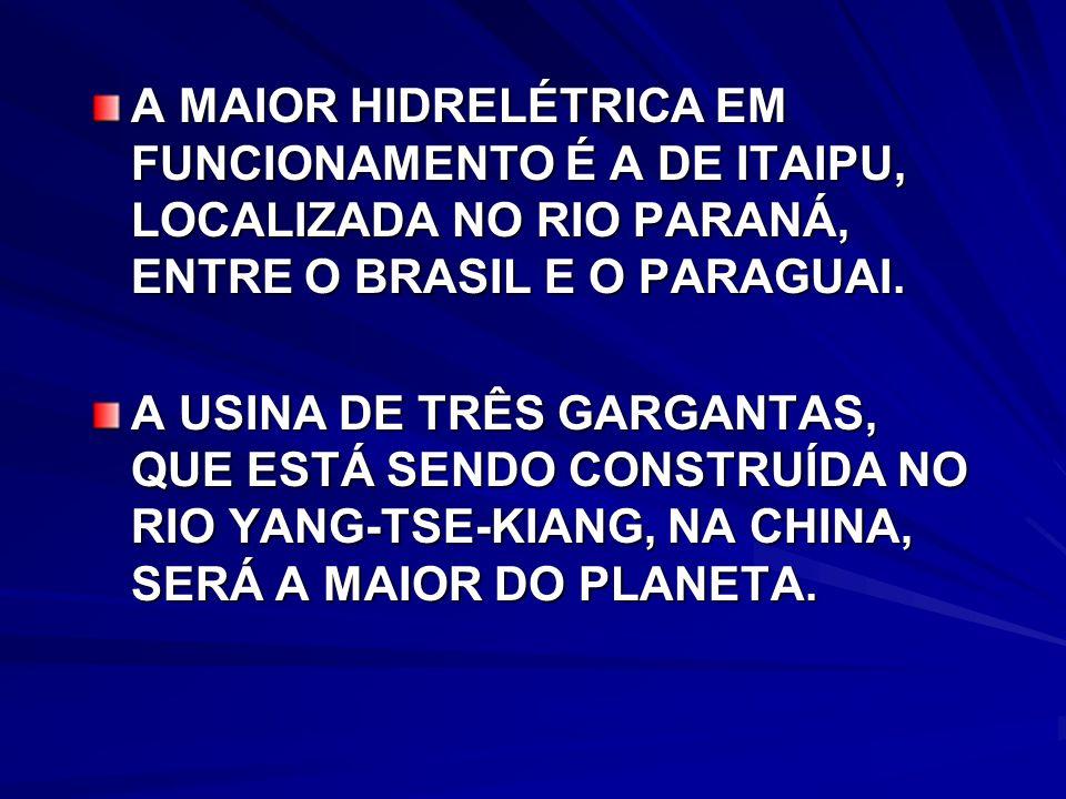 A MAIOR HIDRELÉTRICA EM FUNCIONAMENTO É A DE ITAIPU, LOCALIZADA NO RIO PARANÁ, ENTRE O BRASIL E O PARAGUAI.