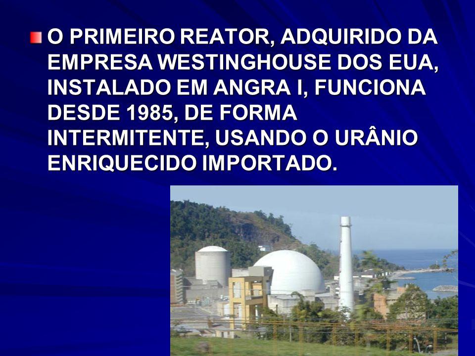 O PRIMEIRO REATOR, ADQUIRIDO DA EMPRESA WESTINGHOUSE DOS EUA, INSTALADO EM ANGRA I, FUNCIONA DESDE 1985, DE FORMA INTERMITENTE, USANDO O URÂNIO ENRIQUECIDO IMPORTADO.