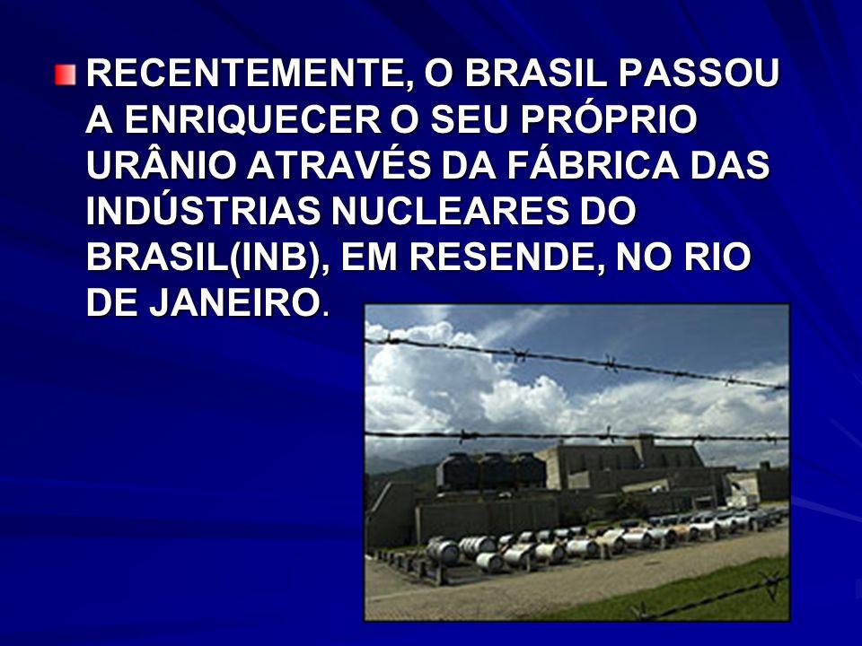 RECENTEMENTE, O BRASIL PASSOU A ENRIQUECER O SEU PRÓPRIO URÂNIO ATRAVÉS DA FÁBRICA DAS INDÚSTRIAS NUCLEARES DO BRASIL(INB), EM RESENDE, NO RIO DE JANEIRO.