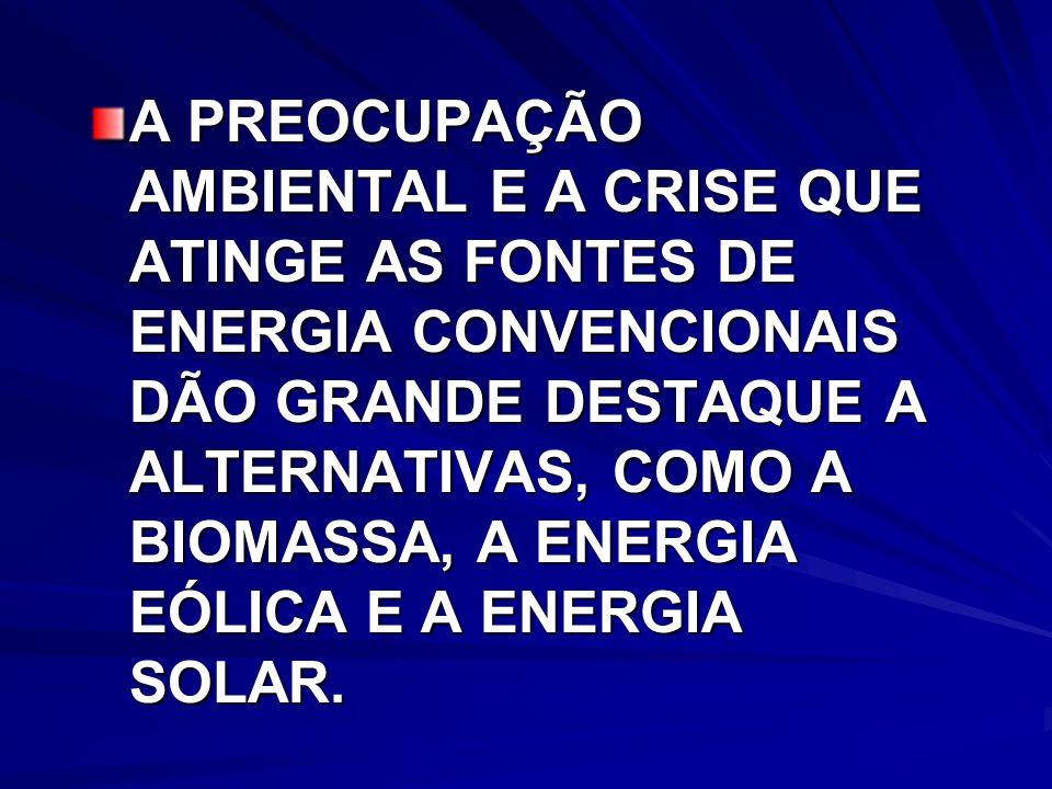 A PREOCUPAÇÃO AMBIENTAL E A CRISE QUE ATINGE AS FONTES DE ENERGIA CONVENCIONAIS DÃO GRANDE DESTAQUE A ALTERNATIVAS, COMO A BIOMASSA, A ENERGIA EÓLICA E A ENERGIA SOLAR.