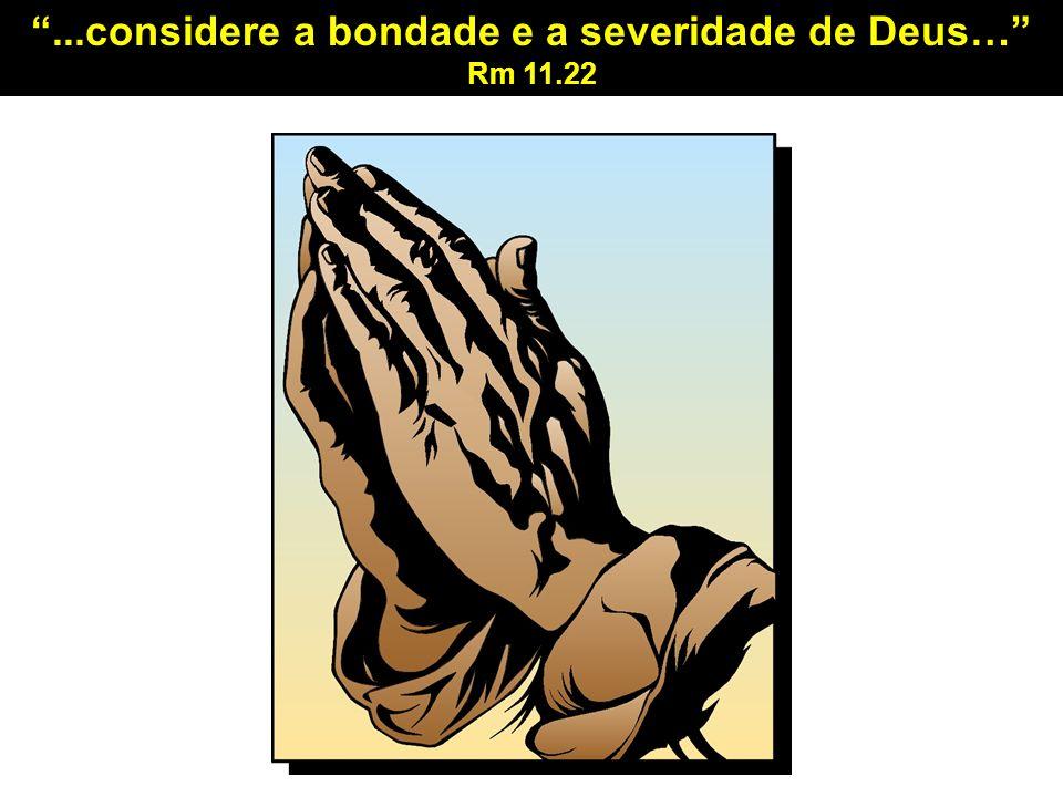 ...considere a bondade e a severidade de Deus…