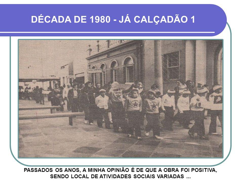 DÉCADA DE 1980 - JÁ CALÇADÃO 1 PASSADOS OS ANOS, A MINHA OPINIÃO É DE QUE A OBRA FOI POSITIVA, SENDO LOCAL DE ATIVIDADES SOCIAIS VARIADAS ...