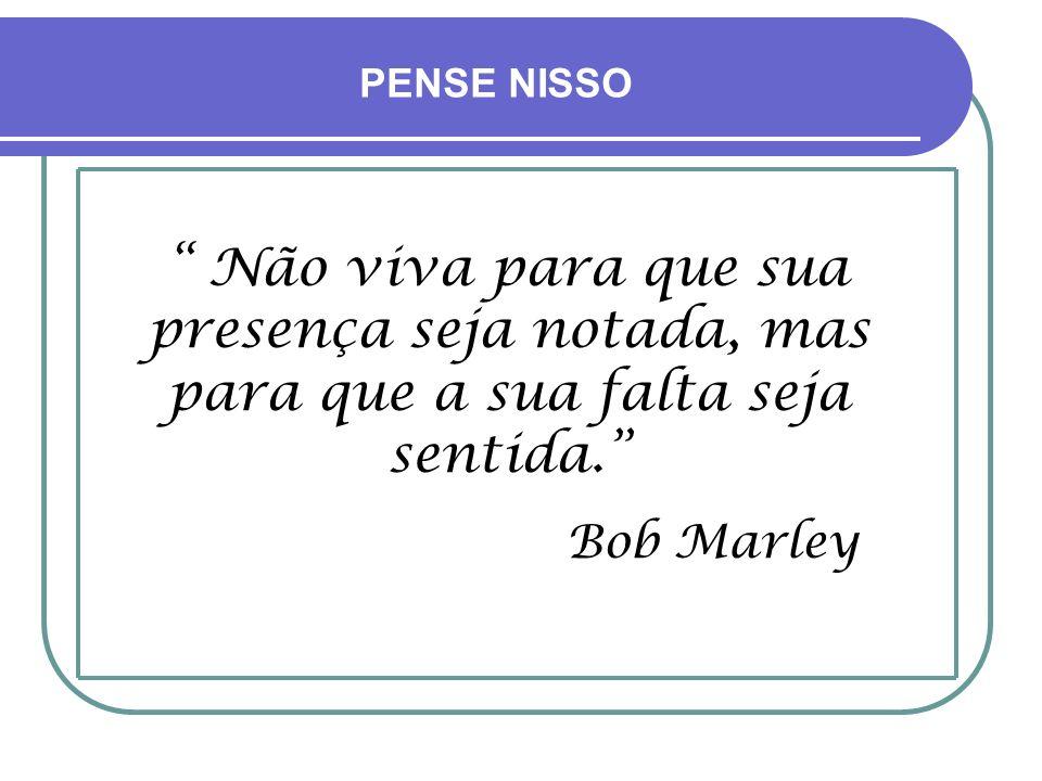 PENSE NISSO Não viva para que sua presença seja notada, mas para que a sua falta seja sentida. Bob Marley.