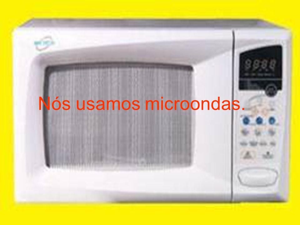 Nós usamos microondas.