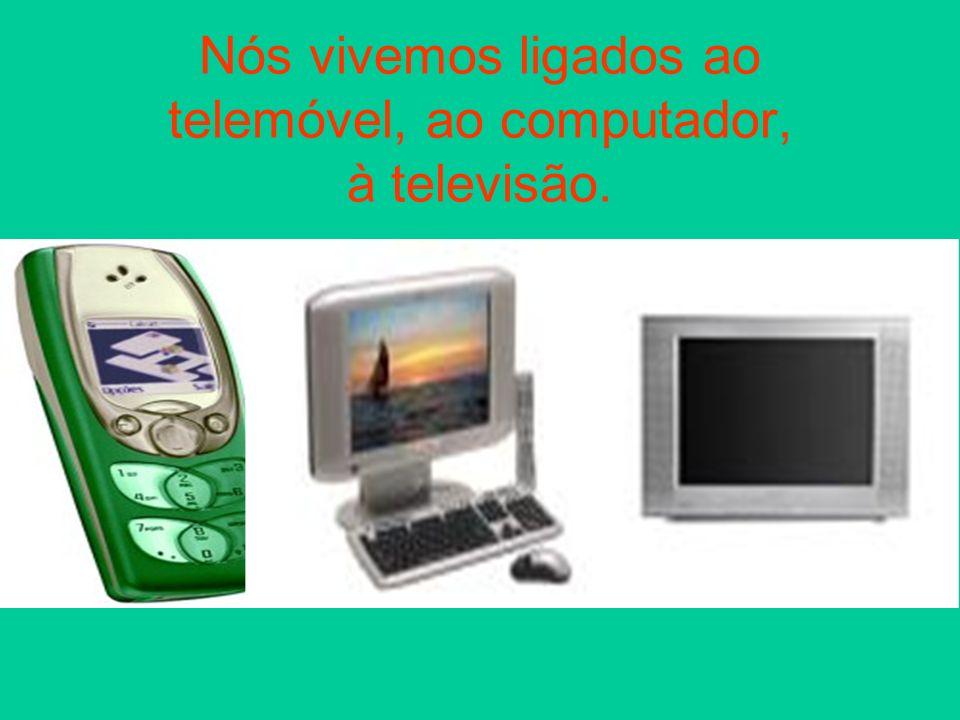 Nós vivemos ligados ao telemóvel, ao computador, à televisão.