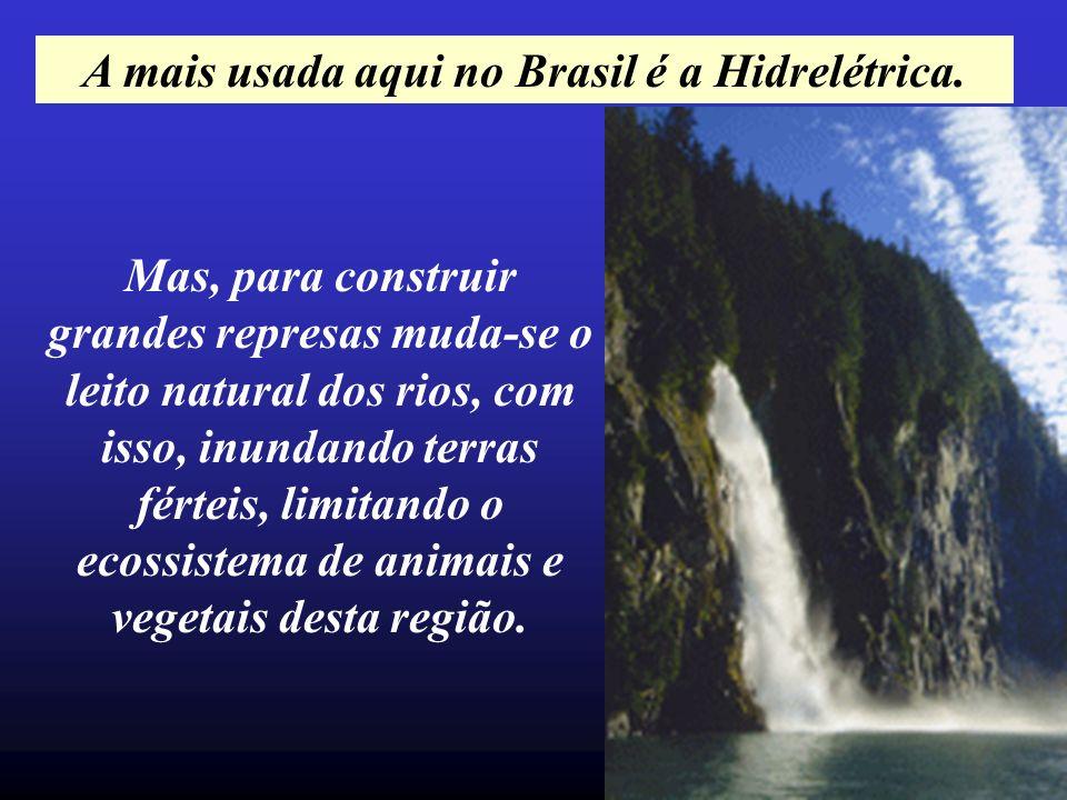 A mais usada aqui no Brasil é a Hidrelétrica.
