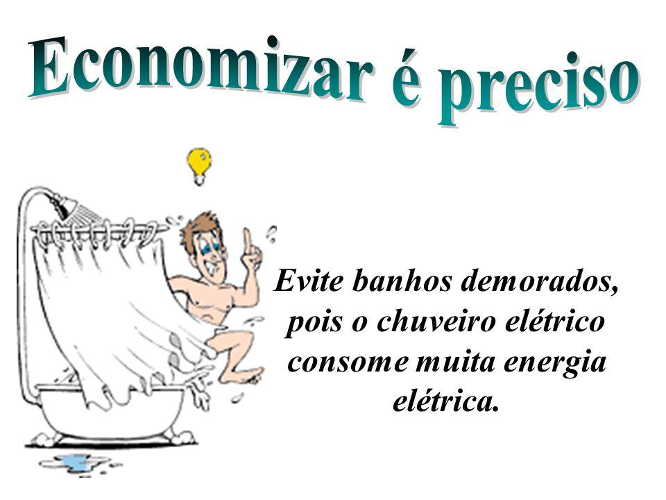 Economizar é preciso Evite banhos demorados, pois o chuveiro elétrico consome muita energia elétrica.