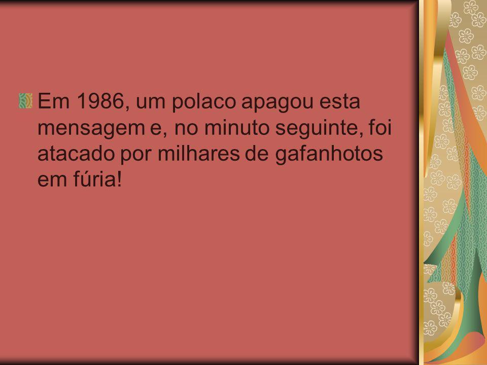Em 1986, um polaco apagou esta mensagem e, no minuto seguinte, foi atacado por milhares de gafanhotos em fúria!