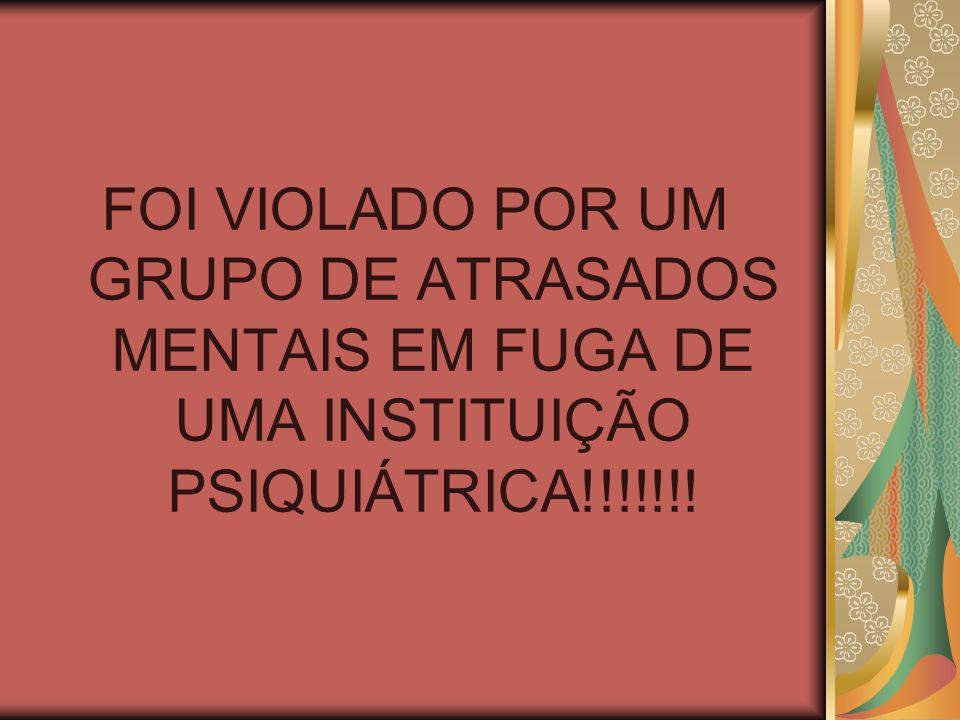 FOI VIOLADO POR UM GRUPO DE ATRASADOS MENTAIS EM FUGA DE UMA INSTITUIÇÃO PSIQUIÁTRICA!!!!!!!