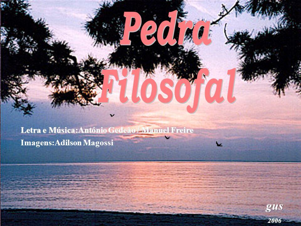 Pedra Filosofal gus Letra e Música:António Gedeão / Manuel Freire