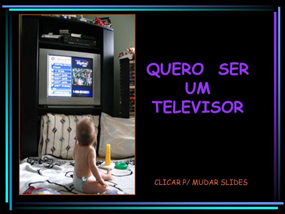 QUERO SER UM TELEVISOR CLICAR P/ MUDAR SLIDES