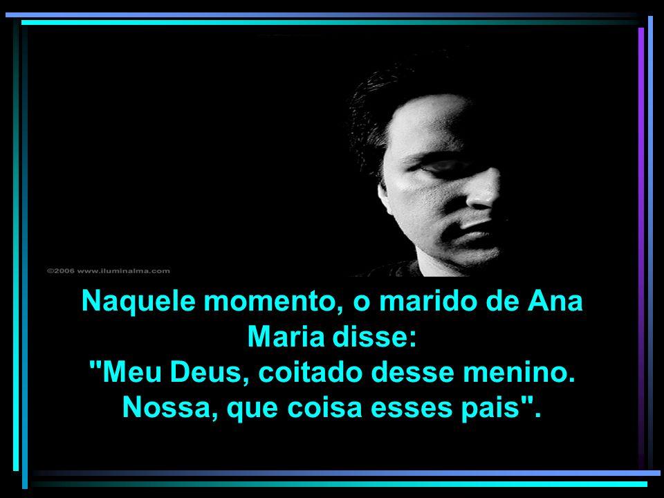 Naquele momento, o marido de Ana Maria disse: Meu Deus, coitado desse menino.
