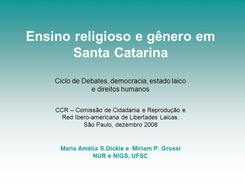 Ensino religioso e gênero em Santa Catarina Ciclo de Debates, democracia, estado laico e direitos humanos CCR – Comissão de Cidadania e Reprodução e Red Ibero-americana de Libertades Laicas.