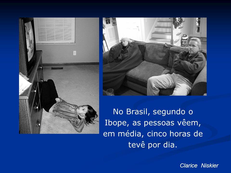 No Brasil, segundo o Ibope, as pessoas vêem, em média, cinco horas de tevê por dia.