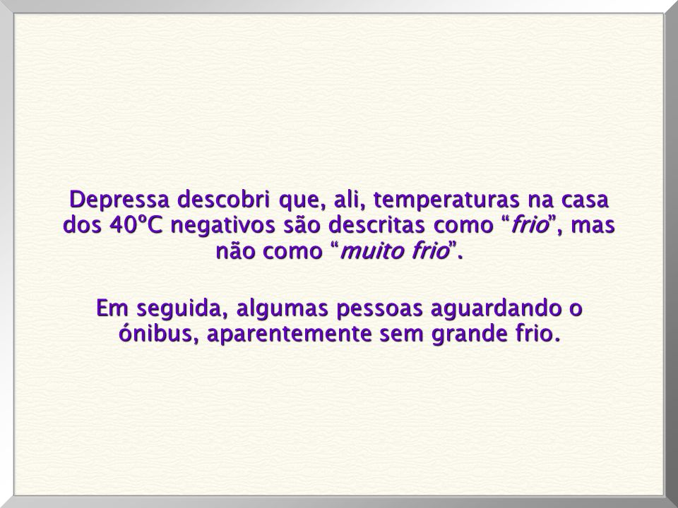 Depressa descobri que, ali, temperaturas na casa dos 40ºC negativos são descritas como frio , mas não como muito frio .