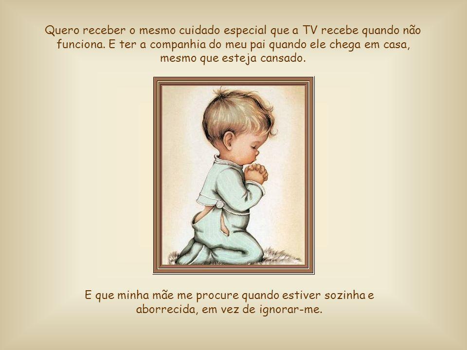 Quero receber o mesmo cuidado especial que a TV recebe quando não funciona. E ter a companhia do meu pai quando ele chega em casa, mesmo que esteja cansado.
