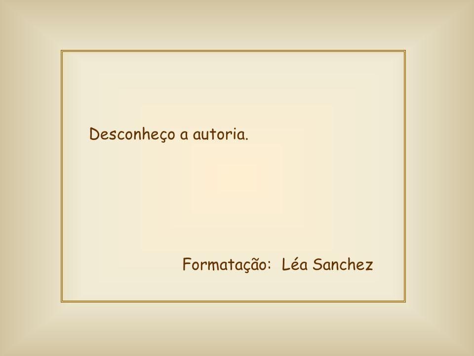 Desconheço a autoria. Formatação: Léa Sanchez
