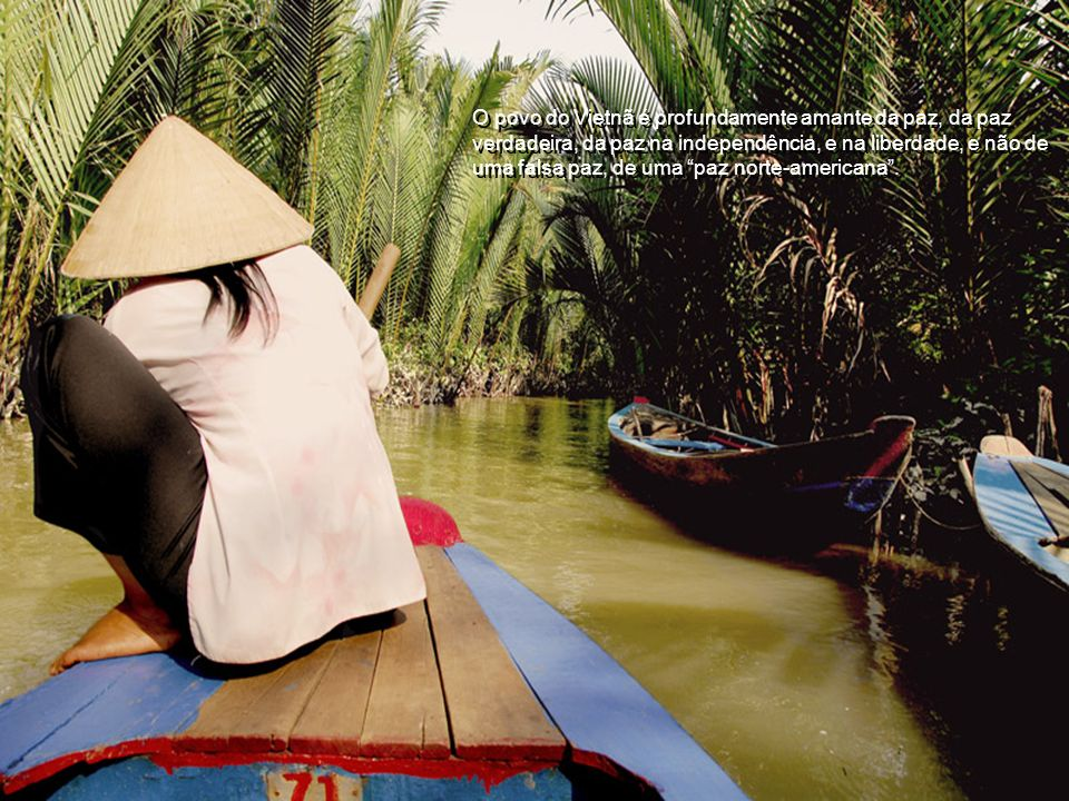 O povo do Vietnã é profundamente amante da paz, da paz verdadeira, da paz na independência, e na liberdade, e não de uma falsa paz, de uma paz norte-americana .