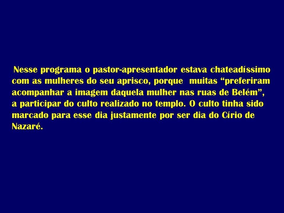 Nesse programa o pastor-apresentador estava chateadíssimo com as mulheres do seu aprisco, porque muitas preferiram acompanhar a imagem daquela mulher nas ruas de Belém , a participar do culto realizado no templo.