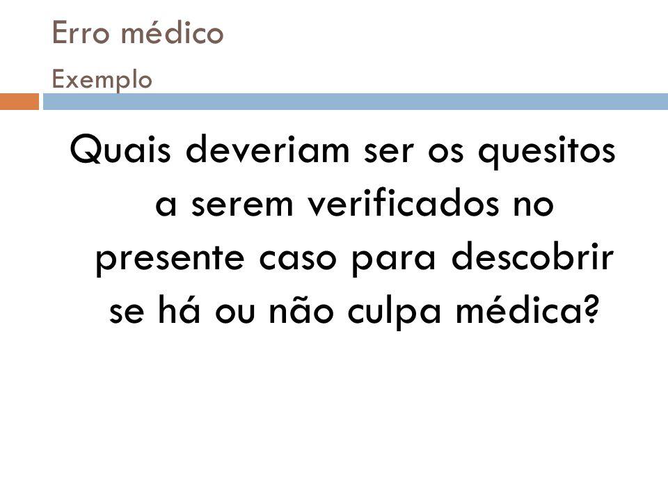 Erro médico Exemplo Quais deveriam ser os quesitos a serem verificados no presente caso para descobrir se há ou não culpa médica