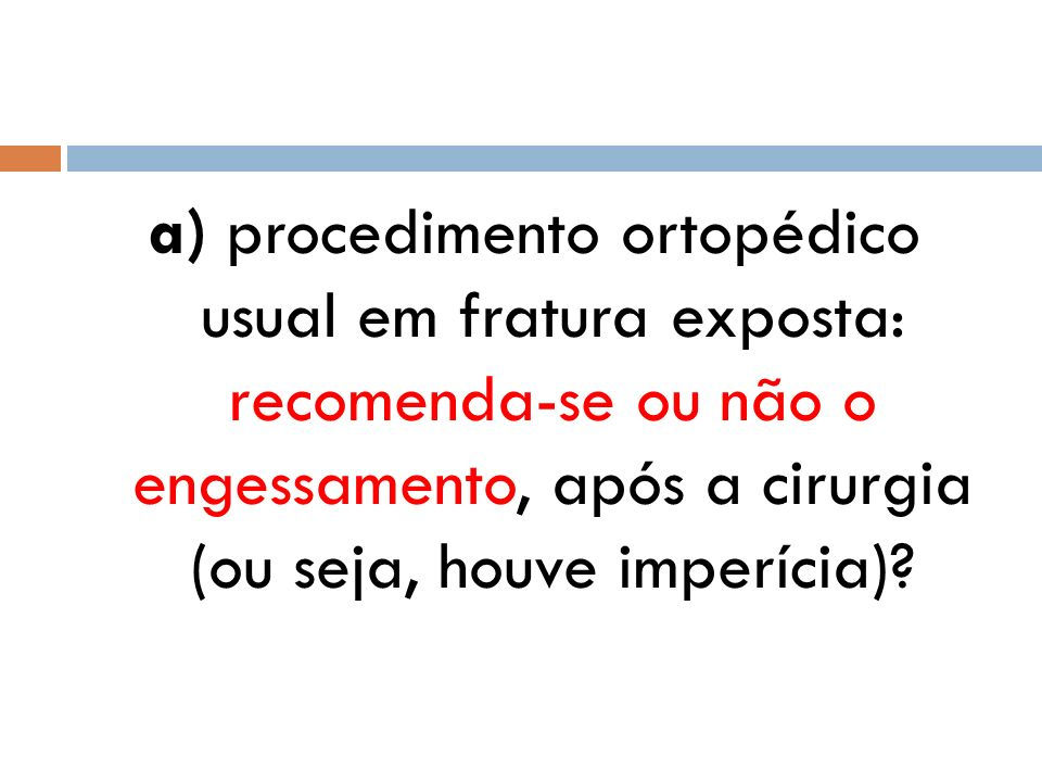a) procedimento ortopédico usual em fratura exposta: recomenda-se ou não o engessamento, após a cirurgia (ou seja, houve imperícia)