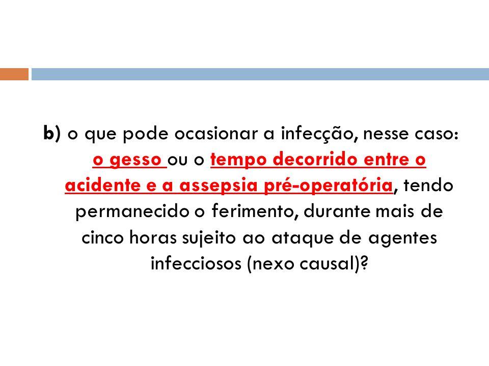 b) o que pode ocasionar a infecção, nesse caso: o gesso ou o tempo decorrido entre o acidente e a assepsia pré-operatória, tendo permanecido o ferimento, durante mais de cinco horas sujeito ao ataque de agentes infecciosos (nexo causal)