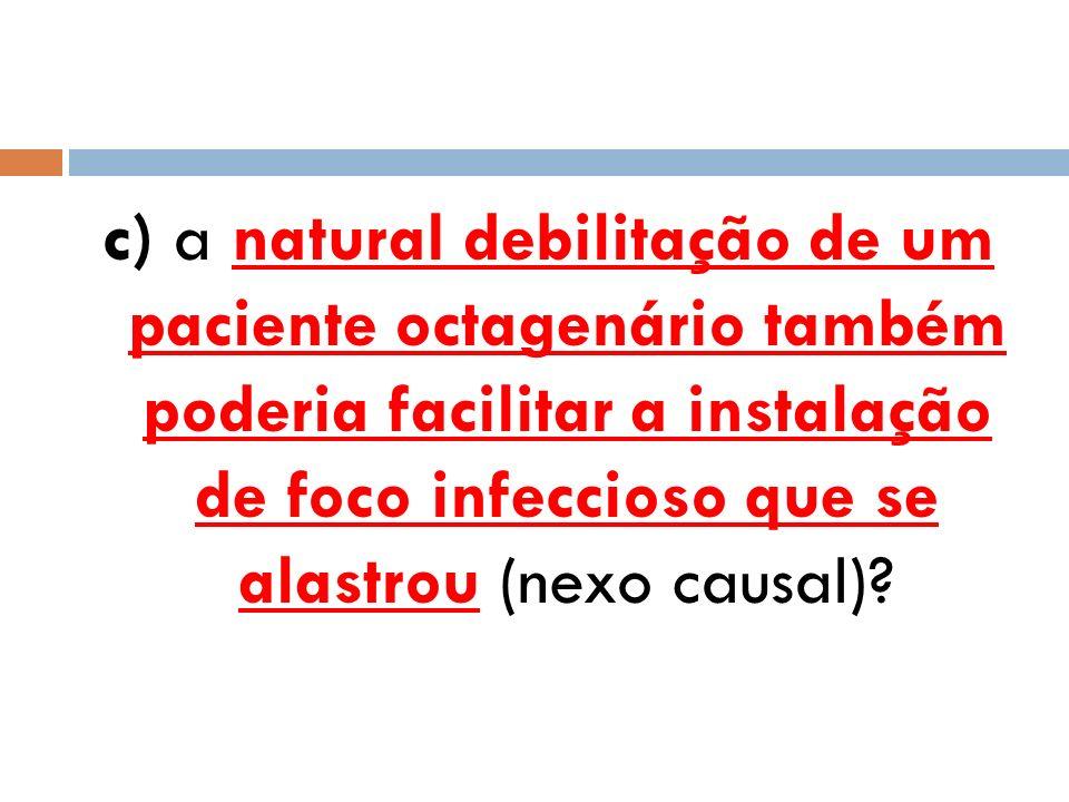 c) a natural debilitação de um paciente octagenário também poderia facilitar a instalação de foco infeccioso que se alastrou (nexo causal)