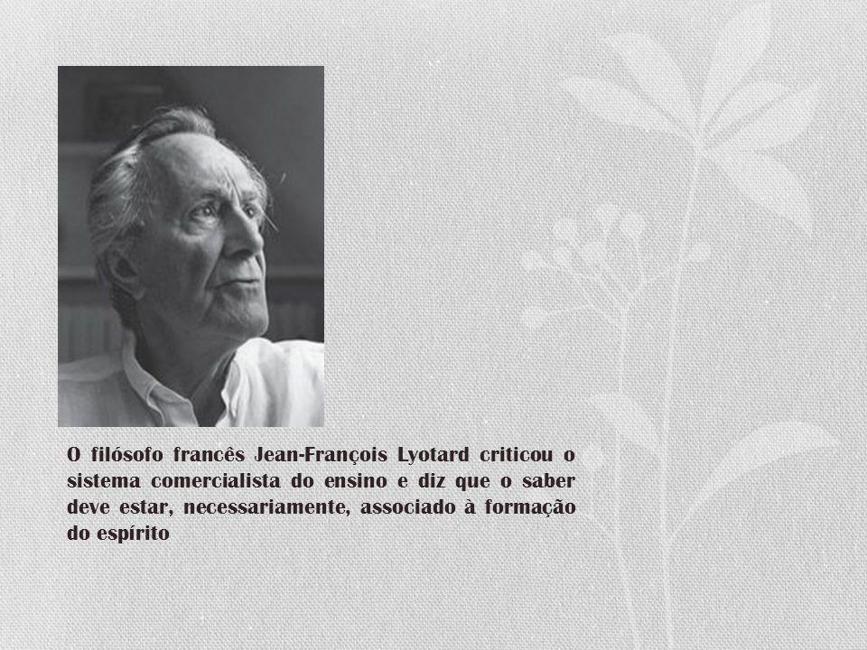 O filósofo francês Jean-François Lyotard criticou o sistema comercialista do ensino e diz que o saber deve estar, necessariamente, associado à formação do espírito