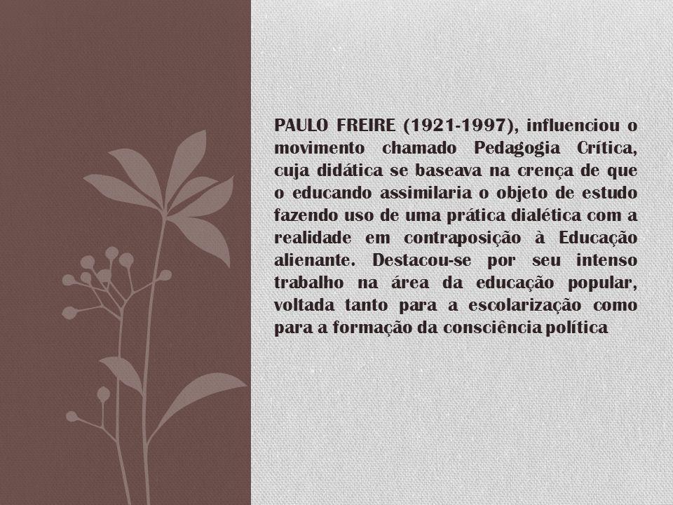 PAULO FREIRE (1921-1997), influenciou o movimento chamado Pedagogia Crítica, cuja didática se baseava na crença de que o educando assimilaria o objeto de estudo fazendo uso de uma prática dialética com a realidade em contraposição à Educação alienante.